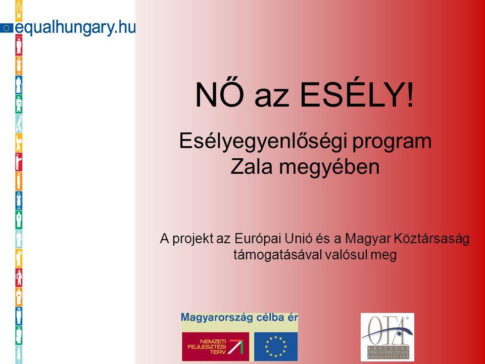 NŐ az ESÉLY! Esélyegyenlőségi program Zala megyében A projekt az Európai Unió és a Magyar Köztársaság támogatásával valósul meg