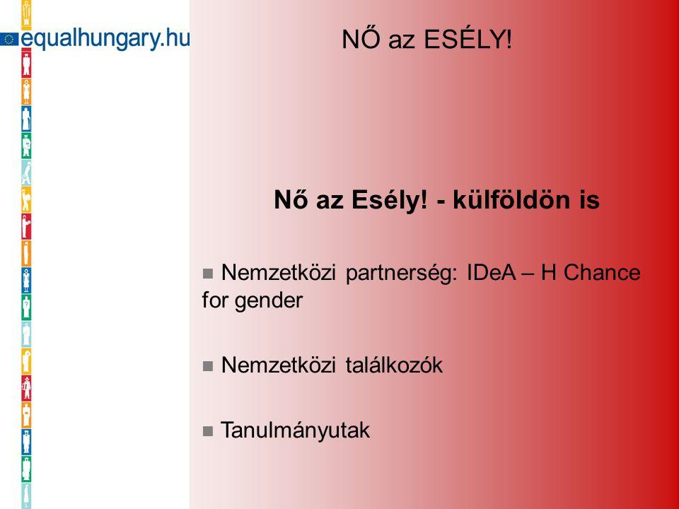 Nő az Esély! - külföldön is Nemzetközi partnerség: IDeA – H Chance for gender Nemzetközi találkozók Tanulmányutak NŐ az ESÉLY!