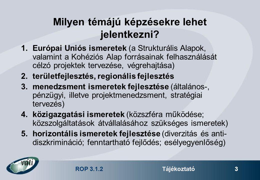 ROP 3.1.2Tájékoztató 3 Milyen témájú képzésekre lehet jelentkezni? 1.Európai Uniós ismeretek (a Strukturális Alapok, valamint a Kohéziós Alap forrásai