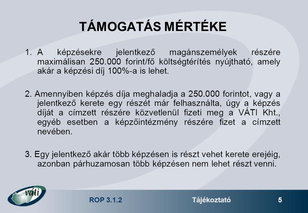 ROP 3.1.2Tájékoztató 5 TÁMOGATÁS MÉRTÉKE 1.A képzésekre jelentkező magánszemélyek részére maximálisan 250.000 forint/fő költségtérítés nyújtható, amely akár a képzési díj 100%-a is lehet.