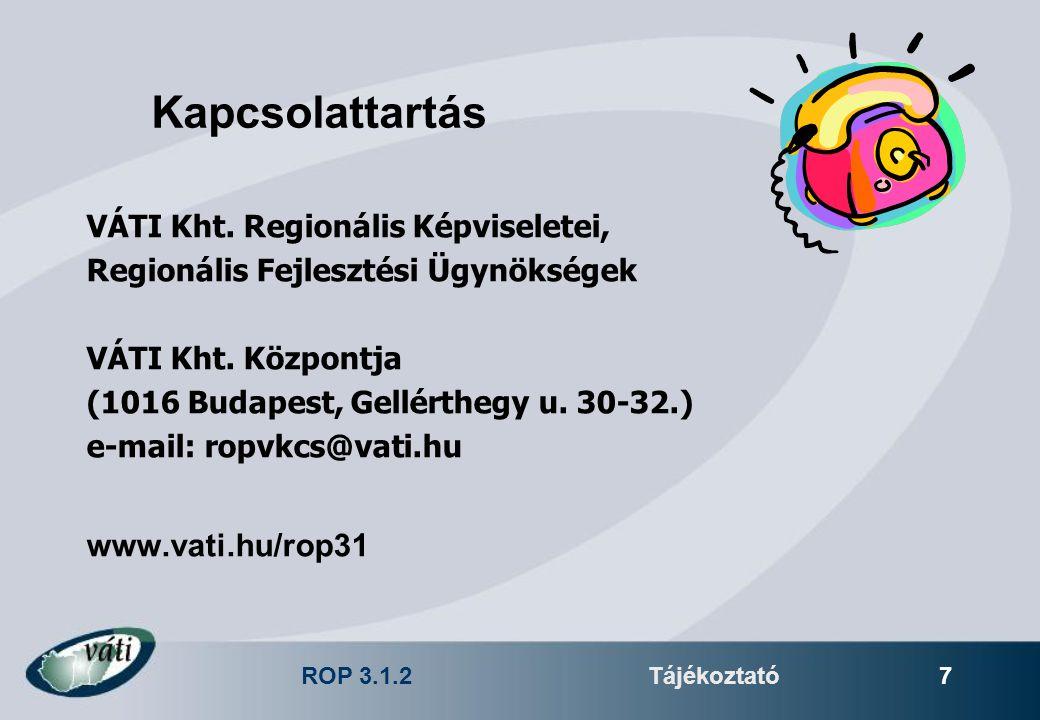 ROP 3.1.2Tájékoztató 7 Kapcsolattartás VÁTI Kht. Regionális Képviseletei, Regionális Fejlesztési Ügynökségek VÁTI Kht. Központja (1016 Budapest, Gellé