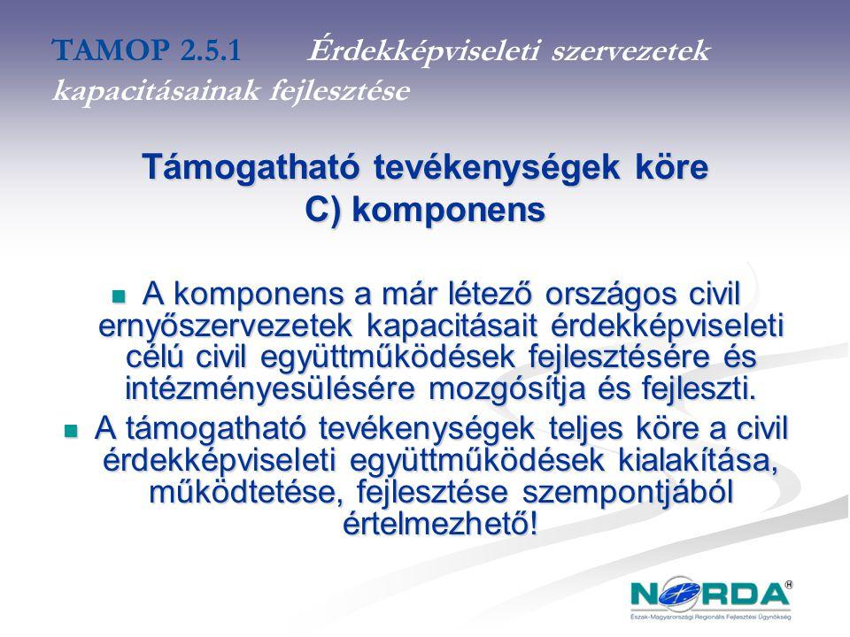 TAMOP 2.5.1Érdekképviseleti szervezetek kapacitásainak fejlesztése Támogatható tevékenységek köre C) komponens A komponens a már létező országos civil ernyőszervezetek kapacitásait érdekképviseleti célú civil együttműködések fejlesztésére és intézményesülésére mozgósítja és fejleszti.