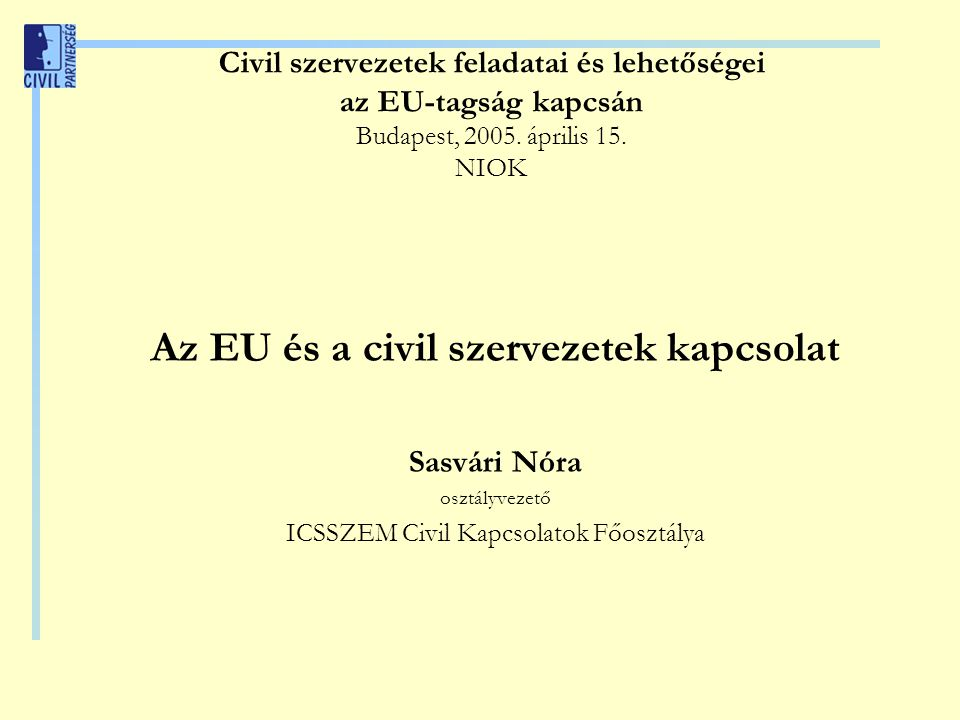 Civil szervezetek feladatai és lehetőségei az EU-tagság kapcsán Budapest, 2005. április 15. NIOK Az EU és a civil szervezetek kapcsolat Sasvári Nóra o