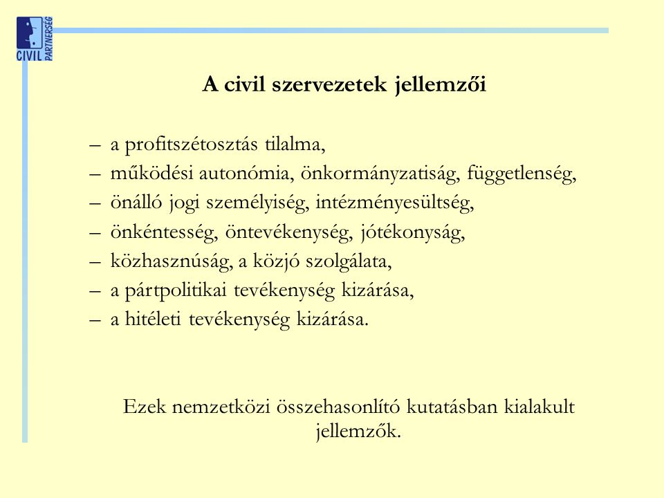 A civil szervezetek jellemzői –a profitszétosztás tilalma, –működési autonómia, önkormányzatiság, függetlenség, –önálló jogi személyiség, intézményesültség, –önkéntesség, öntevékenység, jótékonyság, –közhasznúság, a közjó szolgálata, –a pártpolitikai tevékenység kizárása, –a hitéleti tevékenység kizárása.