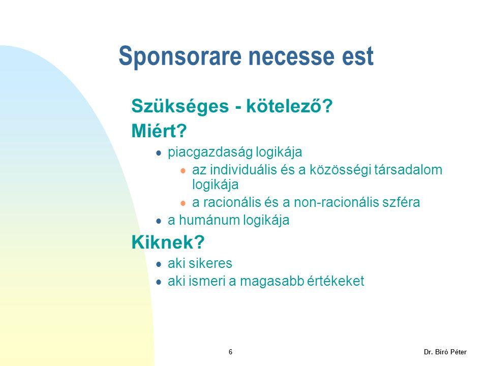 6 Dr. Bíró Péter Sponsorare necesse est Szükséges - kötelező? Miért?  piacgazdaság logikája  az individuális és a közösségi társadalom logikája  a