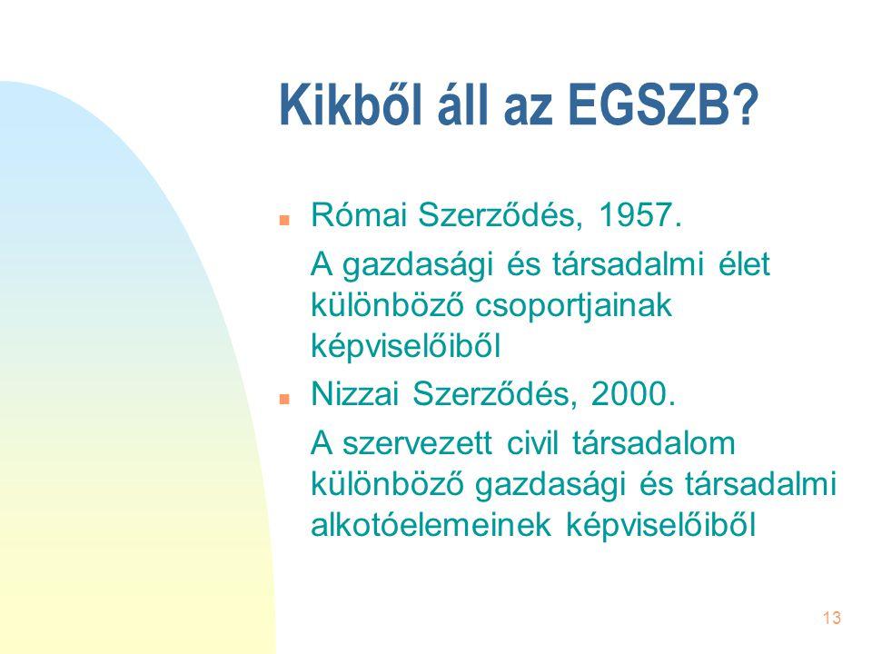 13 Kikből áll az EGSZB? n Római Szerződés, 1957. A gazdasági és társadalmi élet különböző csoportjainak képviselőiből n Nizzai Szerződés, 2000. A szer