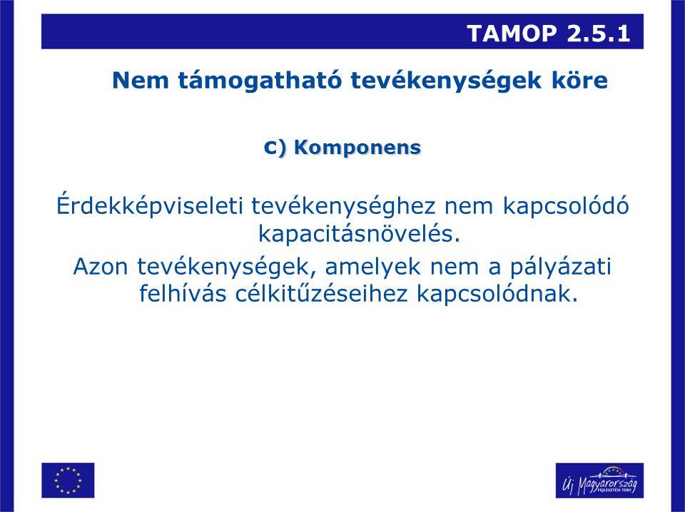 TAMOP 2.5.1 Nem támogatható tevékenységek köre ) Komponens c ) Komponens Érdekképviseleti tevékenységhez nem kapcsolódó kapacitásnövelés.