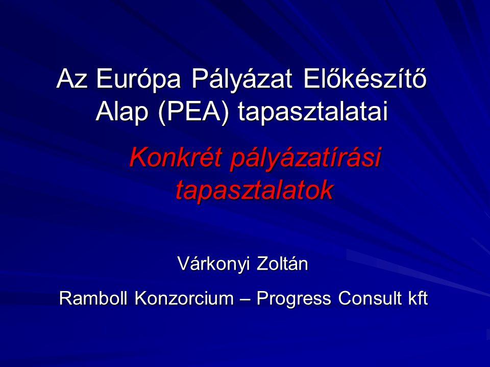 Az Európa Pályázat Előkészítő Alap (PEA) tapasztalatai Konkrét pályázatírási tapasztalatok Várkonyi Zoltán Ramboll Konzorcium – Progress Consult kft