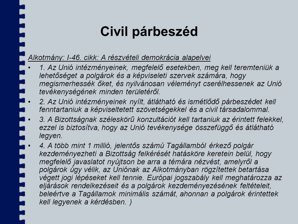 Civil párbeszéd Alkotmány: I-46. cikk: A részvételi demokrácia alapelvei 1. Az Unió intézményeinek, megfelelő esetekben, meg kell teremteniük a lehető
