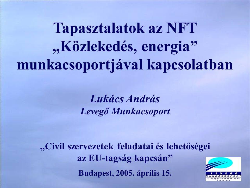 """Tapasztalatok az NFT """"Közlekedés, energia munkacsoportjával kapcsolatban Lukács András Levegő Munkacsoport """"Civil szervezetek feladatai és lehetőségei az EU-tagság kapcsán Budapest, 2005."""