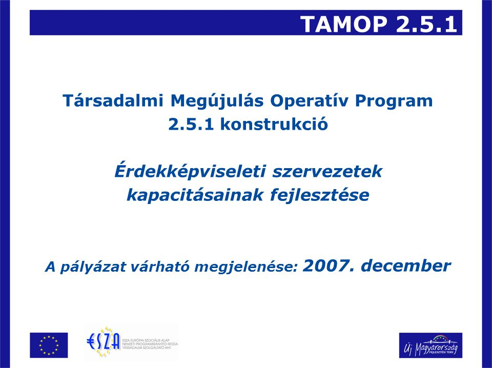 TAMOP 2.5.1 Társadalmi Megújulás Operatív Program 2.5.1 konstrukció Érdekképviseleti szervezetek kapacitásainak fejlesztése A pályázat várható megjelenése: 2007.