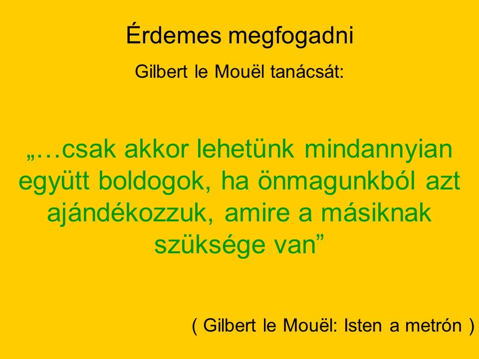 """Érdemes megfogadni Gilbert le Mouël tanácsát: """"…csak akkor lehetünk mindannyian együtt boldogok, ha önmagunkból azt ajándékozzuk, amire a másiknak szü"""