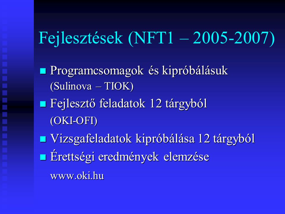 Fejlesztések (NFT1 – 2005-2007) Programcsomagok és kipróbálásuk Programcsomagok és kipróbálásuk (Sulinova – TIOK) Fejlesztő feladatok 12 tárgyból Fejlesztő feladatok 12 tárgyból(OKI-OFI) Vizsgafeladatok kipróbálása 12 tárgyból Vizsgafeladatok kipróbálása 12 tárgyból Érettségi eredmények elemzése Érettségi eredmények elemzésewww.oki.hu