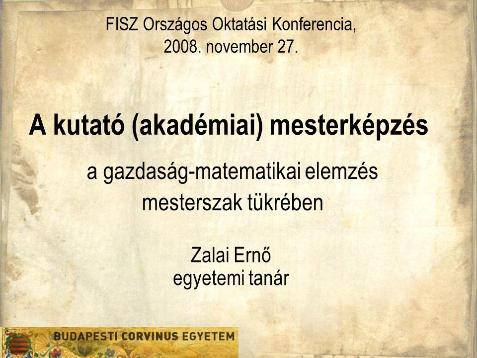A kutató (akadémiai) mesterképzés Zalai Ernő egyetemi tanár a gazdaság-matematikai elemzés mesterszak tükrében FISZ Országos Oktatási Konferencia, 200