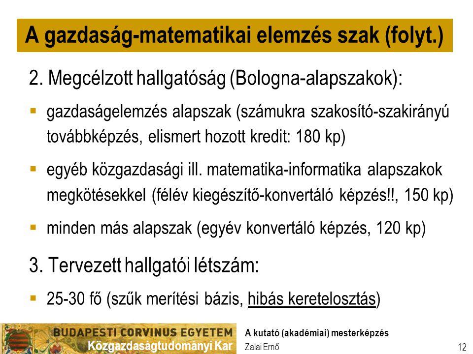 Közgazdaságtudományi Kar Zalai Ernő A kutató (akadémiai) mesterképzés 12 2. Megcélzott hallgatóság (Bologna-alapszakok):  gazdaságelemzés alapszak (s