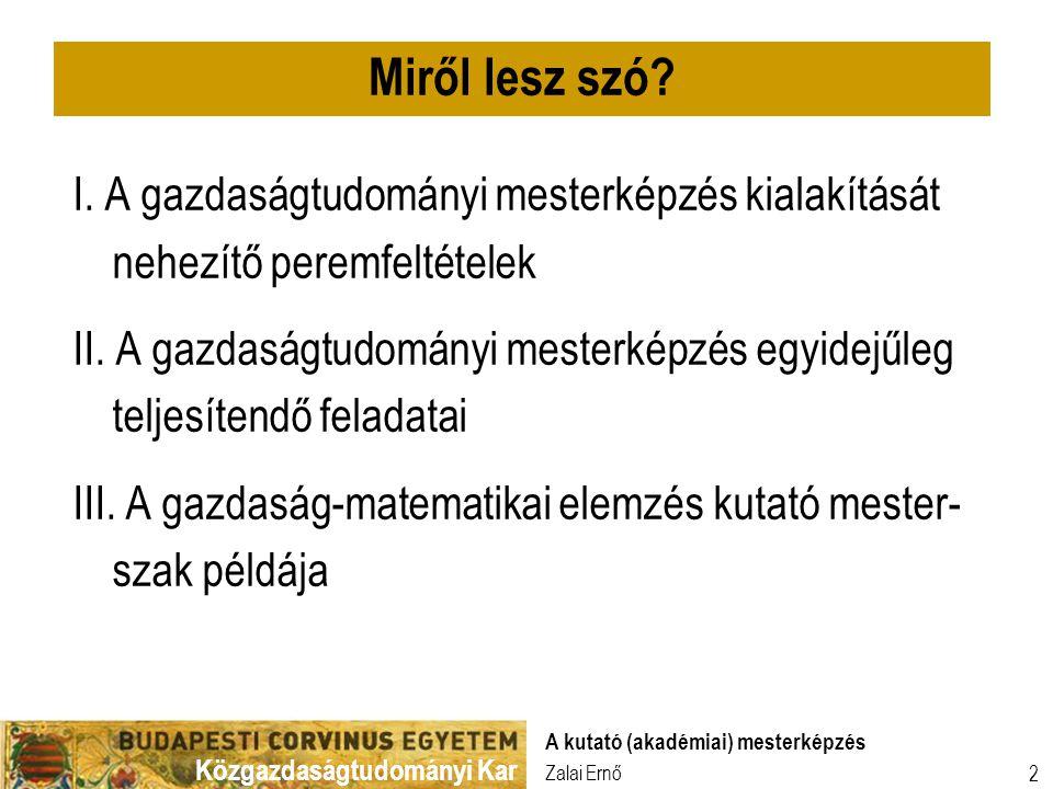 Közgazdaságtudományi Kar Zalai Ernő A kutató (akadémiai) mesterképzés 2 I. A gazdaságtudományi mesterképzés kialakítását nehezítő peremfeltételek II.