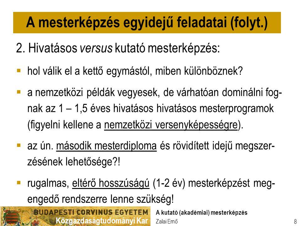Közgazdaságtudományi Kar Zalai Ernő A kutató (akadémiai) mesterképzés 8 2. Hivatásos versus kutató mesterképzés:  hol válik el a kettő egymástól, mib