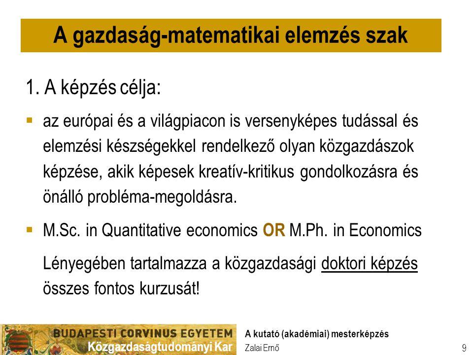 Közgazdaságtudományi Kar Zalai Ernő A kutató (akadémiai) mesterképzés 9 1. A képzés célja:  az európai és a világpiacon is versenyképes tudással és e