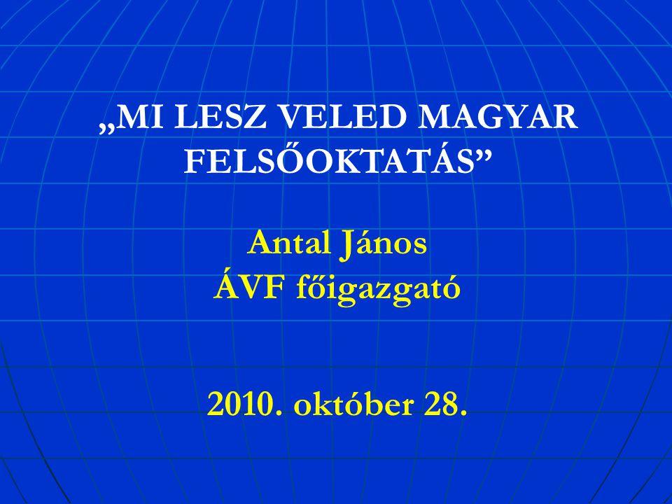 """""""MI LESZ VELED MAGYAR FELSŐOKTATÁS Antal János ÁVF főigazgató 2010. október 28."""