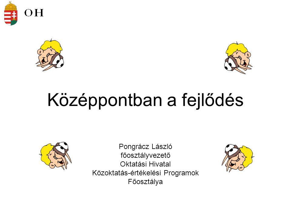 Pongrácz László főosztályvezető Oktatási Hivatal Közoktatás-értékelési Programok Főosztálya Középpontban a fejlődés