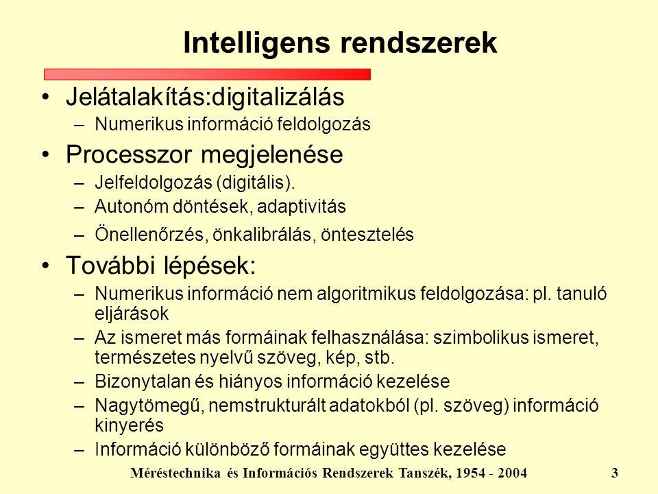 Méréstechnika és Információs Rendszerek Tanszék, 1954 - 20044 A megoldható problémák köre bővül A megoldható problémák komplexitása növekszik Az emberi döntési folyamatokhoz hasonló működés megvalósítása Intelligens rendszerek A mesterséges intelligencia olyan rendszerek konstrukcióját tűzi ki célul, melyek számos tekintetben az emberi/racionális viselkedés jegyeit hordozzák