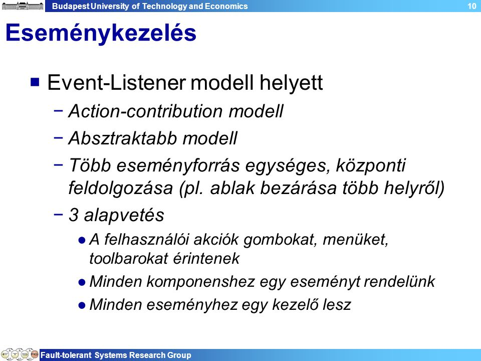 Budapest University of Technology and Economics Fault-tolerant Systems Research Group 10 Eseménykezelés  Event-Listener modell helyett −Action-contribution modell −Absztraktabb modell −Több eseményforrás egységes, központi feldolgozása (pl.