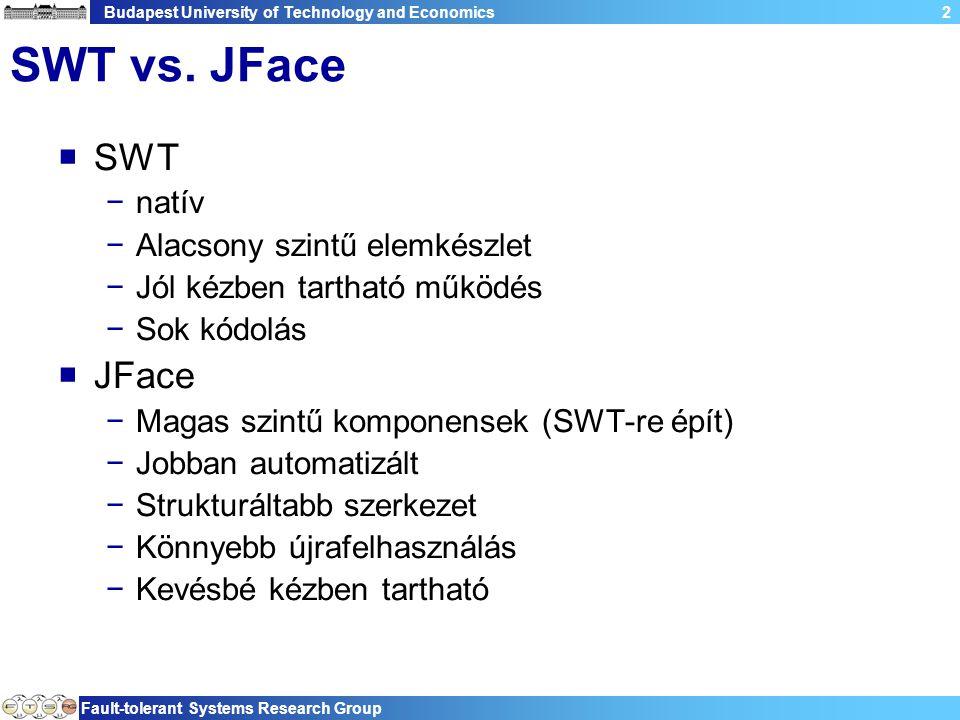 Budapest University of Technology and Economics Fault-tolerant Systems Research Group 63 Validáció eredményének megjelenítése  Minden hibát Label errorLabel = new Label(shell, SWT.NONE); dbc.bindValue(SWTObservables.observeText(errorLabel), new AggregateValidationStatus(dbc.getBindings(), AggregateValidationStatus.MAX_SEVERITY), null, null);  Egy bizonyos elem hibáját Binding b = dbc.bindValue(SWTObservables.observeText(text, SWT.Modify), modelObservable, null, null); Label individualErrorLabel = new Label(shell, SWT.NONE); dbc.bindValue(SWTObservables.observeText(individualErrorLa bel), b.getValidationStatus(), null, null);