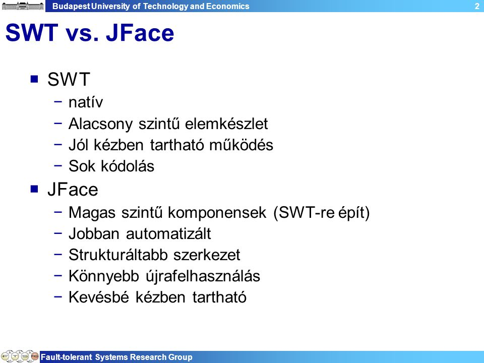 Budapest University of Technology and Economics Fault-tolerant Systems Research Group 53 Példa – osztály többi része public static void main(String[] args) { final Display display = new Display(); Realm.runWithDefault(SWTObservables.getRealm(display), new Runnable() { public void run() { Shell shell = new Shell(display); init(shell); shell.pack(); shell.open(); while (!shell.isDisposed()) { if (!display.readAndDispatch()) display.sleep(); } }); display.dispose(); } Szokásos SWT esemény hurok