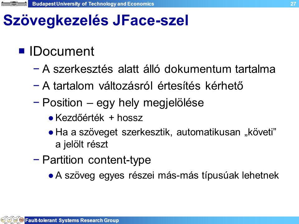"""Budapest University of Technology and Economics Fault-tolerant Systems Research Group 27 Szövegkezelés JFace-szel  IDocument −A szerkesztés alatt álló dokumentum tartalma −A tartalom változásról értesítés kérhető −Position – egy hely megjelölése ●Kezdőérték + hossz ●Ha a szöveget szerkesztik, automatikusan """"követi a jelölt részt −Partition content-type ●A szöveg egyes részei más-más típusúak lehetnek"""