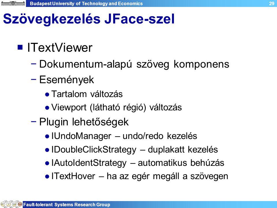 Budapest University of Technology and Economics Fault-tolerant Systems Research Group 29 Szövegkezelés JFace-szel  ITextViewer −Dokumentum-alapú szöveg komponens −Események ●Tartalom változás ●Viewport (látható régió) változás −Plugin lehetőségek ●IUndoManager – undo/redo kezelés ●IDoubleClickStrategy – duplakatt kezelés ●IAutoIdentStrategy – automatikus behúzás ●ITextHover – ha az egér megáll a szövegen