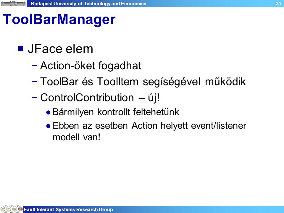 Budapest University of Technology and Economics Fault-tolerant Systems Research Group 31 ToolBarManager  JFace elem −Action-öket fogadhat −ToolBar és ToolItem segíségével működik −ControlContribution – új.