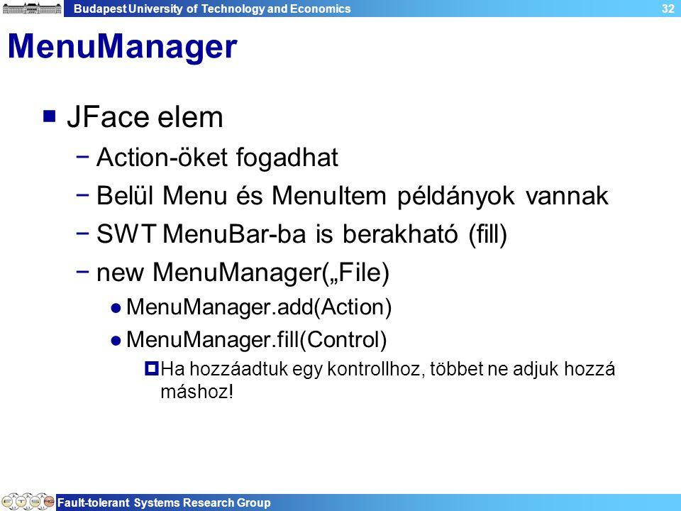 """Budapest University of Technology and Economics Fault-tolerant Systems Research Group 32 MenuManager  JFace elem −Action-öket fogadhat −Belül Menu és MenuItem példányok vannak −SWT MenuBar-ba is berakható (fill) −new MenuManager(""""File) ●MenuManager.add(Action) ●MenuManager.fill(Control)  Ha hozzáadtuk egy kontrollhoz, többet ne adjuk hozzá máshoz!"""