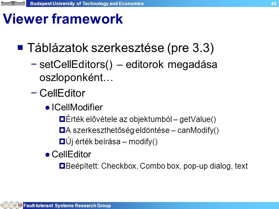 Budapest University of Technology and Economics Fault-tolerant Systems Research Group 43 Viewer framework  Táblázatok szerkesztése (pre 3.3) −setCellEditors() – editorok megadása oszloponként… −CellEditor ●ICellModifier  Érték elővétele az objektumból – getValue()  A szerkeszthetőség eldöntése – canModify()  Új érték beírása – modify() ●CellEditor  Beépített: Checkbox, Combo box, pop-up dialog, text