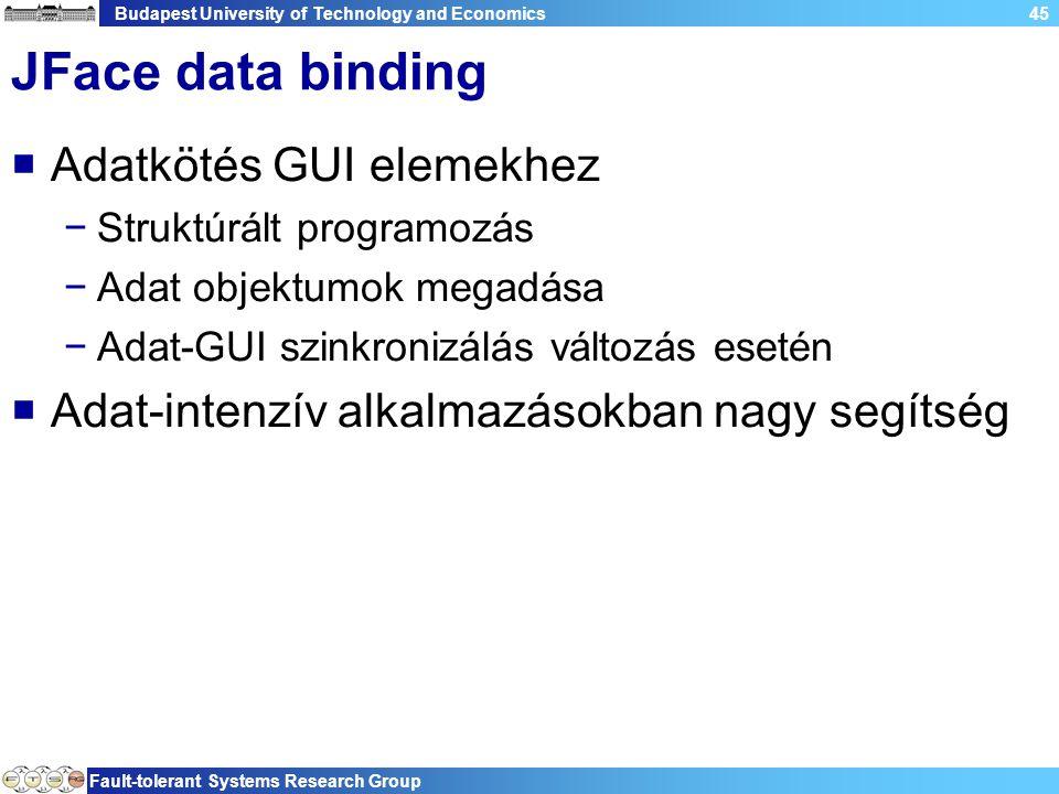 Budapest University of Technology and Economics Fault-tolerant Systems Research Group 45 JFace data binding  Adatkötés GUI elemekhez −Struktúrált programozás −Adat objektumok megadása −Adat-GUI szinkronizálás változás esetén  Adat-intenzív alkalmazásokban nagy segítség