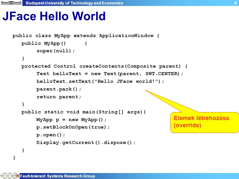 Budapest University of Technology and Economics Fault-tolerant Systems Research Group 7 JFace Hello World public class MyApp extends ApplicationWindow { public MyApp(){ super(null); } protected Control createContents(Composite parent) { Text helloText = new Text(parent, SWT.CENTER); helloText.setText( Hello JFace world! ); parent.pack(); return parent; } public static void main(String[] args){ MyApp p = new MyApp(); p.setBlockOnOpen(true); p.open(); Display.getCurrent().dispose(); } Blokkoló open()