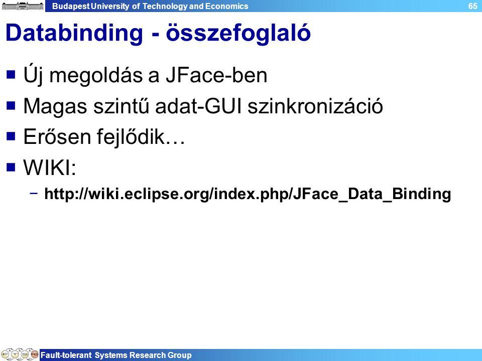 Budapest University of Technology and Economics Fault-tolerant Systems Research Group 65 Databinding - összefoglaló  Új megoldás a JFace-ben  Magas szintű adat-GUI szinkronizáció  Erősen fejlődik…  WIKI: −http://wiki.eclipse.org/index.php/JFace_Data_Binding