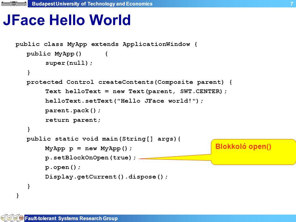 Budapest University of Technology and Economics Fault-tolerant Systems Research Group 8 JFace Hello World public class MyApp extends ApplicationWindow { public MyApp(){ super(null); } protected Control createContents(Composite parent) { Text helloText = new Text(parent, SWT.CENTER); helloText.setText( Hello JFace world! ); parent.pack(); return parent; } public static void main(String[] args){ MyApp p = new MyApp(); p.setBlockOnOpen(true); p.open(); Display.getCurrent().dispose(); } Mindenki a Display gyereke, elég ezt törölni