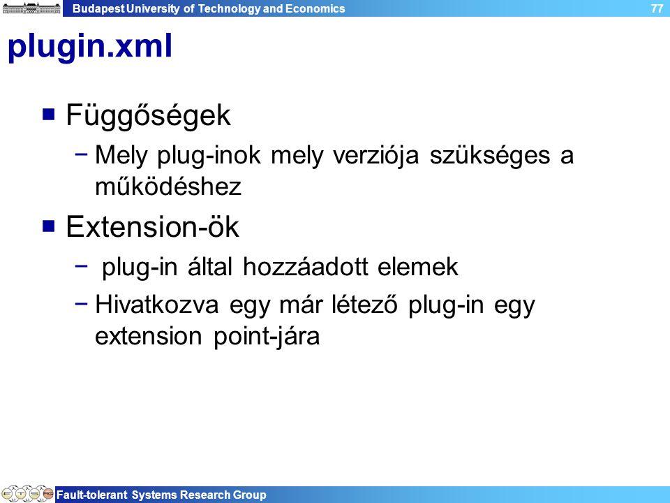 Budapest University of Technology and Economics Fault-tolerant Systems Research Group 77 plugin.xml  Függőségek −Mely plug-inok mely verziója szükséges a működéshez  Extension-ök − plug-in által hozzáadott elemek −Hivatkozva egy már létező plug-in egy extension point-jára