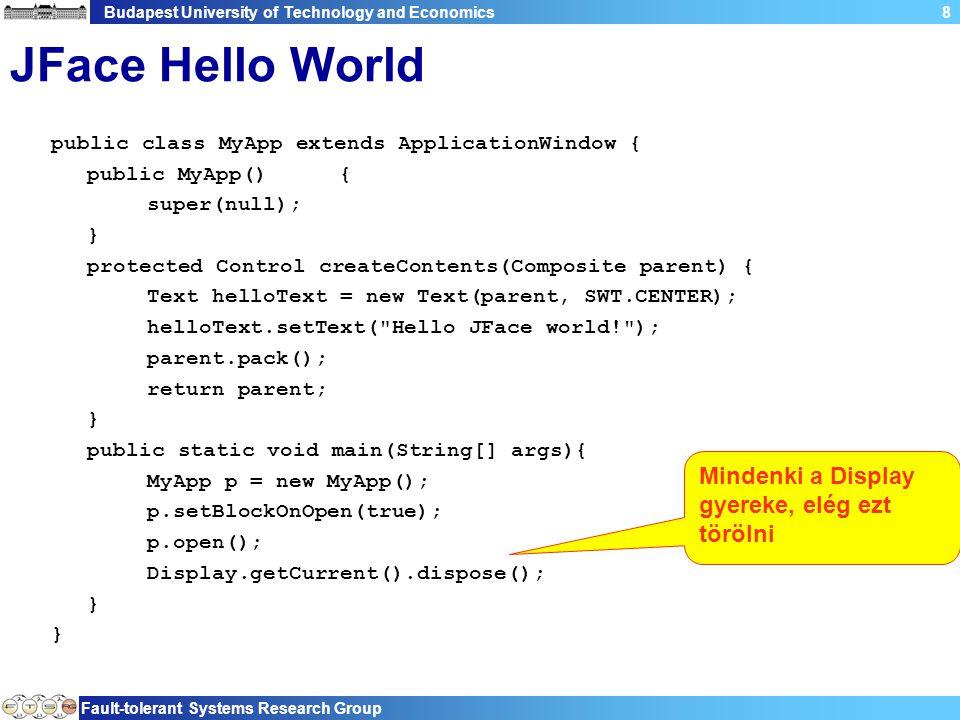 Budapest University of Technology and Economics Fault-tolerant Systems Research Group 49 Példa public class GettingStarted { static Model model = new Model(); static void init(Shell shell) { Text text = new Text(shell, SWT.BORDER); Label label = new Label(shell, SWT.NONE); Button button = new Button(shell, SWT.PUSH); button.setText( Double! ); button.addSelectionListener(new SelectionAdapter() { public void widgetSelected(SelectionEvent e) { model.setAmount(model.getAmount() * 2); } }); DataBindingContext dbc = new DataBindingContext(); IObservableValue modelObservable = BeansObservables.observeValue(model, amount ); dbc.bindValue(SWTObservables.observeText(text, SWT.Modify), modelObservable, null, null); dbc.bindValue(SWTObservables.observeText(label), modelObservable, null, null); GridLayoutFactory.swtDefaults().generateLayout(shell); } A context tartalmazza a létrehozott GUI-adatelem kötéseket