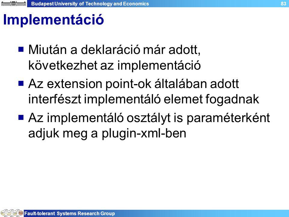 Budapest University of Technology and Economics Fault-tolerant Systems Research Group 83 Implementáció  Miután a deklaráció már adott, következhet az implementáció  Az extension point-ok általában adott interfészt implementáló elemet fogadnak  Az implementáló osztályt is paraméterként adjuk meg a plugin-xml-ben