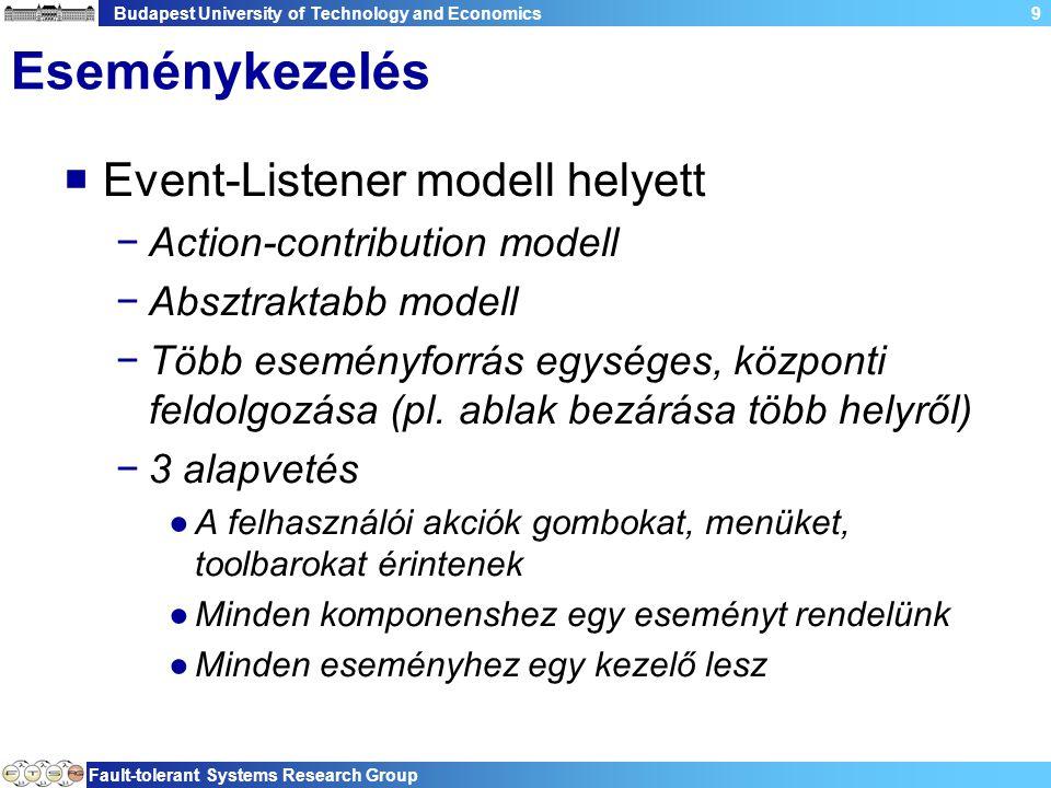 Budapest University of Technology and Economics Fault-tolerant Systems Research Group 20 Példa: Action felhasználása public class MyApp extends ApplicationWindow { public MyApp(){ super(null); addStatusLine(); addMenuBar(); addToolBar(SWT.FLAT | SWT.WRAP); } StatusLineManager sline = new StatusLineManager(); MyAction act = new MyAction(sline); ActionContributionItem aci = new ActionContributionItem(act); protected Control createContents(Composite parent) { getShell().setText( Action example ); aci.fill(parent); parent.pack(); return parent;} Létrehozunk egy Action példányt