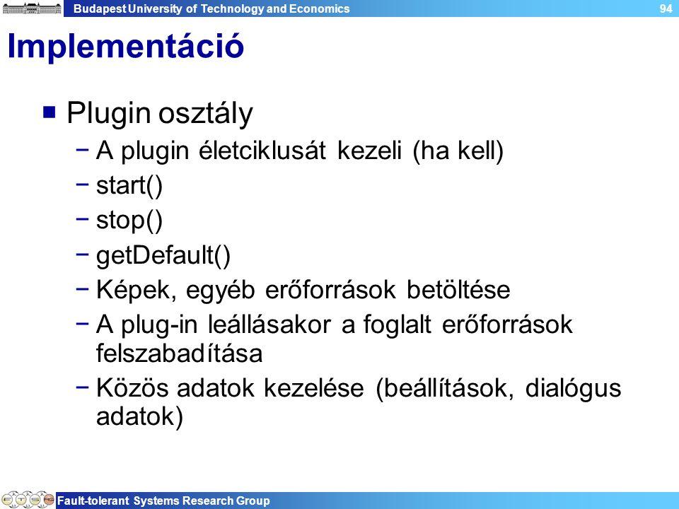 Budapest University of Technology and Economics Fault-tolerant Systems Research Group 94 Implementáció  Plugin osztály −A plugin életciklusát kezeli (ha kell) −start() −stop() −getDefault() −Képek, egyéb erőforrások betöltése −A plug-in leállásakor a foglalt erőforrások felszabadítása −Közös adatok kezelése (beállítások, dialógus adatok)