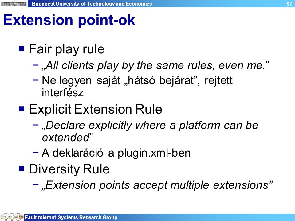 "Budapest University of Technology and Economics Fault-tolerant Systems Research Group 97 Extension point-ok  Fair play rule −""All clients play by the same rules, even me. −Ne legyen saját ""hátsó bejárat , rejtett interfész  Explicit Extension Rule −""Declare explicitly where a platform can be extended −A deklaráció a plugin.xml-ben  Diversity Rule −""Extension points accept multiple extensions"
