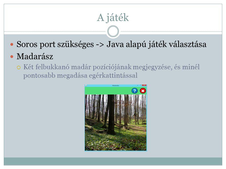 A játék Soros port szükséges -> Java alapú játék választása Madarász  Két felbukkanó madár pozíciójának megjegyzése, és minél pontosabb megadása egér