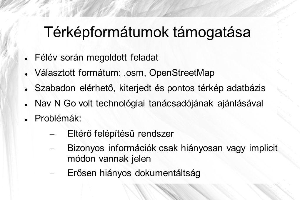 Térképformátumok támogatása Félév során megoldott feladat Választott formátum:.osm, OpenStreetMap Szabadon elérhető, kiterjedt és pontos térkép adatbázis Nav N Go volt technológiai tanácsadójának ajánlásával Problémák: – Eltérő felépítésű rendszer – Bizonyos információk csak hiányosan vagy implicit módon vannak jelen – Erősen hiányos dokumentáltság