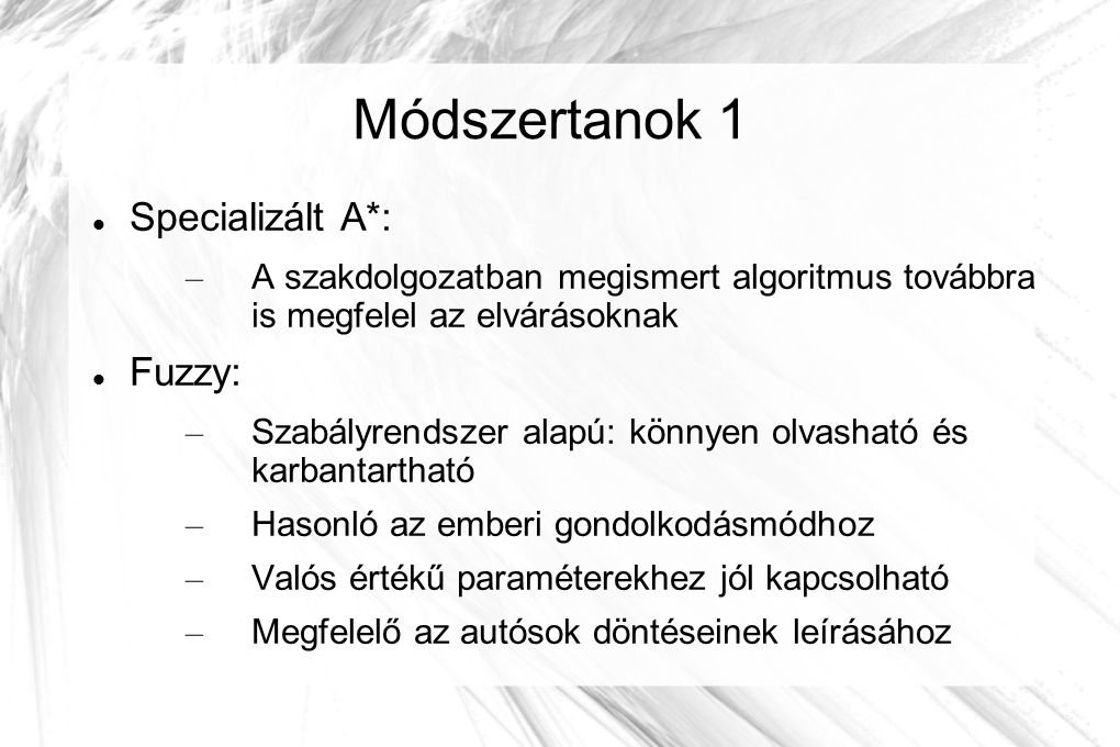Módszertanok 1 Specializált A*: – A szakdolgozatban megismert algoritmus továbbra is megfelel az elvárásoknak Fuzzy: – Szabályrendszer alapú: könnyen olvasható és karbantartható – Hasonló az emberi gondolkodásmódhoz – Valós értékű paraméterekhez jól kapcsolható – Megfelelő az autósok döntéseinek leírásához