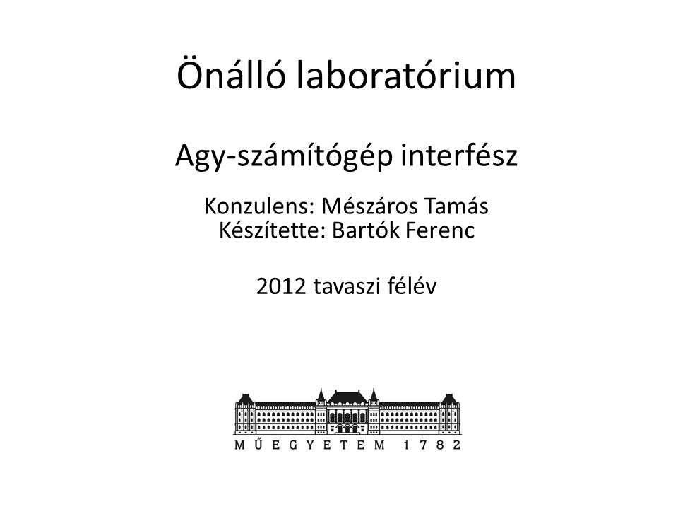 Agy-számítógép interfész Önálló laboratórium Konzulens: Mészáros Tamás Készítette: Bartók Ferenc 2012 tavaszi félév