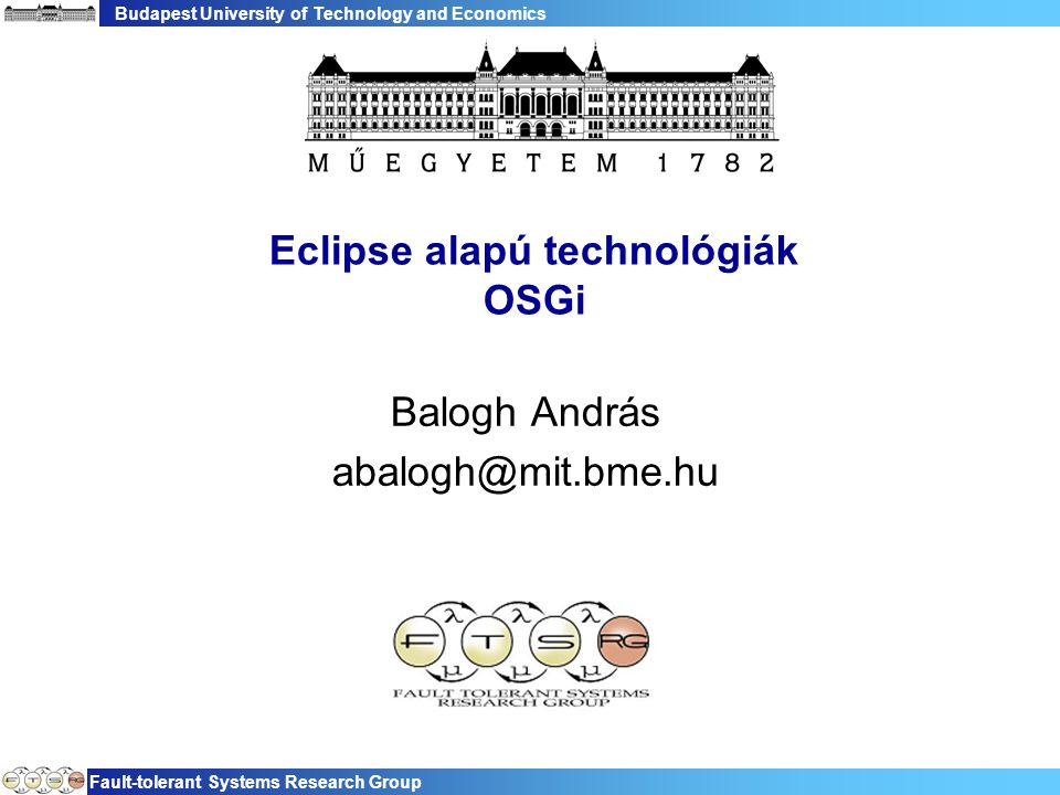 Budapest University of Technology and Economics Fault-tolerant Systems Research Group Eclipse alapú technológiák OSGi Balogh András abalogh@mit.bme.hu
