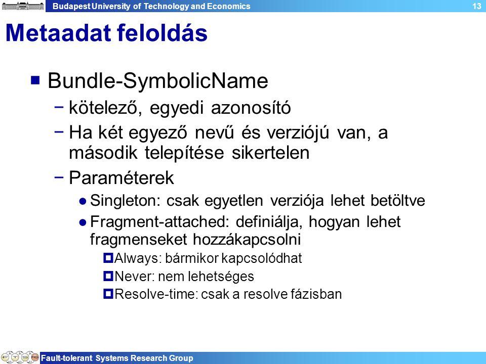 Budapest University of Technology and Economics Fault-tolerant Systems Research Group 13 Metaadat feloldás  Bundle-SymbolicName −kötelező, egyedi azonosító −Ha két egyező nevű és verziójú van, a második telepítése sikertelen −Paraméterek ●Singleton: csak egyetlen verziója lehet betöltve ●Fragment-attached: definiálja, hogyan lehet fragmenseket hozzákapcsolni  Always: bármikor kapcsolódhat  Never: nem lehetséges  Resolve-time: csak a resolve fázisban