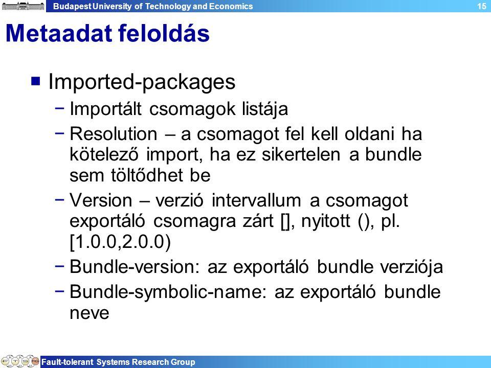 Budapest University of Technology and Economics Fault-tolerant Systems Research Group 15 Metaadat feloldás  Imported-packages −Importált csomagok listája −Resolution – a csomagot fel kell oldani ha kötelező import, ha ez sikertelen a bundle sem töltődhet be −Version – verzió intervallum a csomagot exportáló csomagra zárt [], nyitott (), pl.